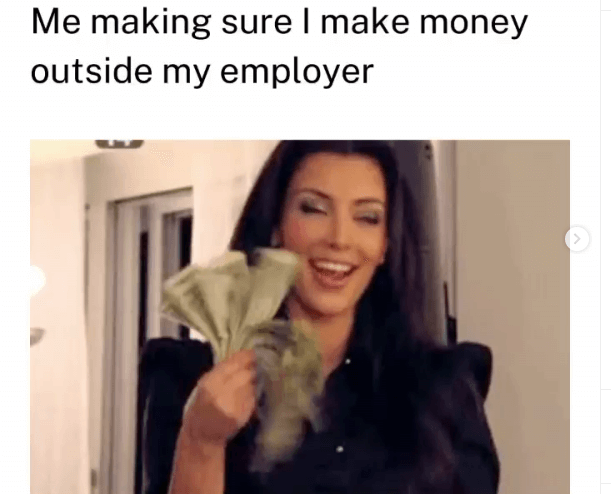 A picture showing a meme, a woman holding some money. The caption is: <<Me making sure I make money outside my employer>>